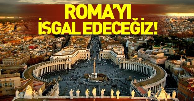 'Roma'yı işgal edeceğiz'