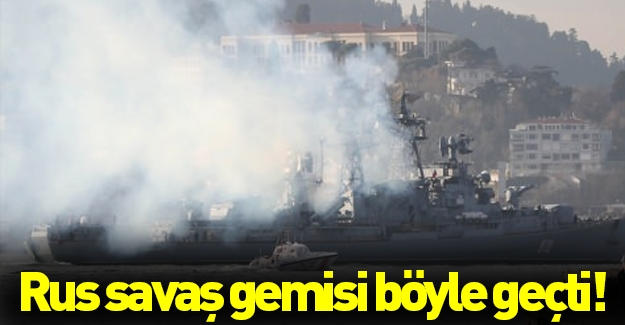 Rus savaş gemisi boğazdan böyle geçti!