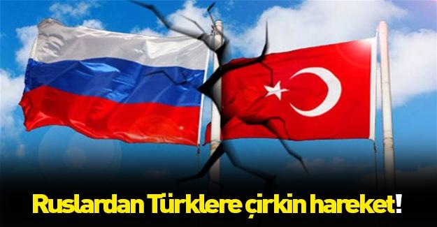 Rusya'dan Türklere çok çirkin hareket!
