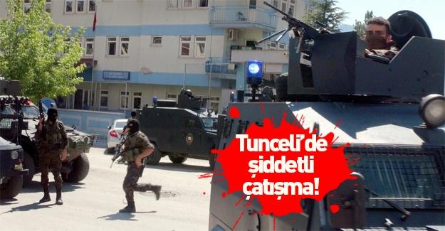 Tunceli'de şiddetli çatışma!