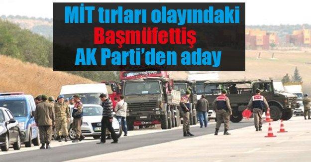 MİT tırları olayındaki başmüfettiş AK Parti'den aday