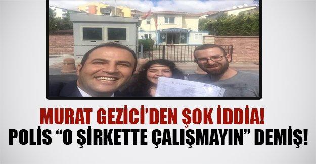 """Polis Gezi Araştırma çalışanlarına """"orada çalışmayın"""" tembihinde bulunmuş"""