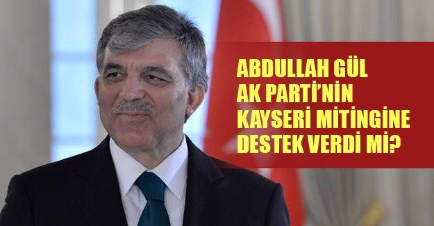 Abdulah Gül AK Parti'nin Kayseri mitingine destek verdi mi?