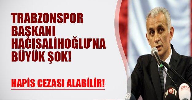 Trabzonspor Başkanı'na büyük şok! Hacısalihoğlu hapis cezası alabilir!