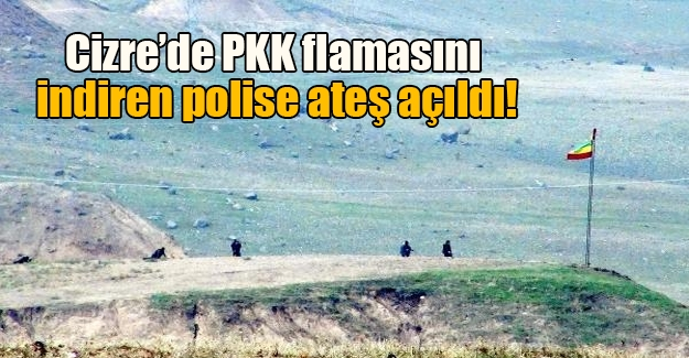 Cizre'deki bir tepeye dikilen PKK flamasını indiren polise ateş açıldı