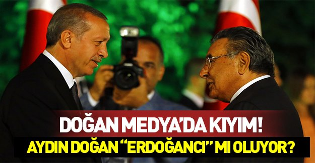 """Aydın Doğan kıyıma başladı! Aydın Doğan """"Erdoğancı"""" mı oluyor?"""