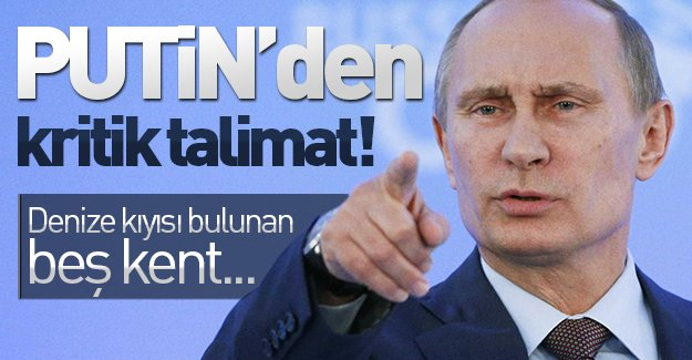Putin'nden kritik talimat! Denize kıyısı olan beş kent...
