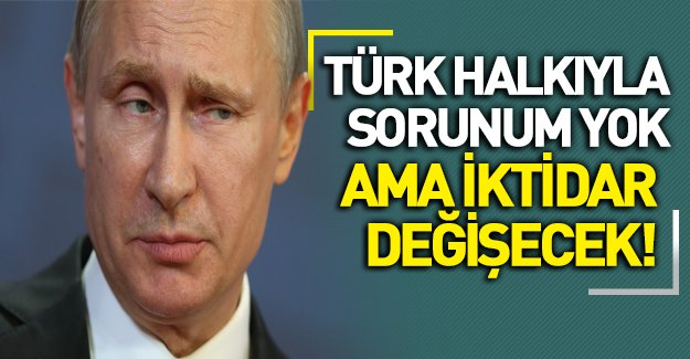 Putin: Türk Halkıyla Sorunum Yok Ama...!