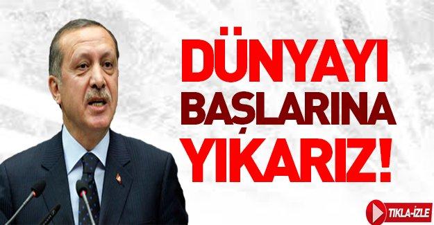Cumhurbaşkanı Erdoğan: Dünyayı başlarına yıkarız!