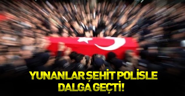 Yunan medyasından şehit polise hakaret!
