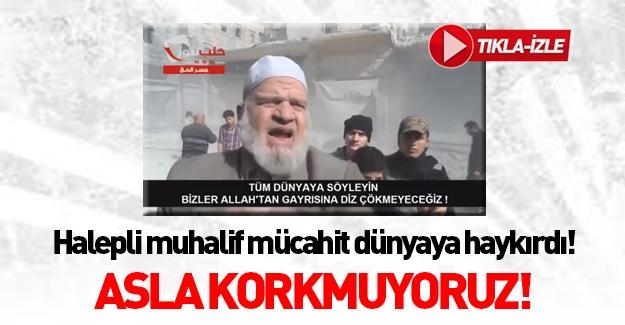 Halepli Muhalif Mücahid dünyaya seslendi: Asla korkmuyoruz