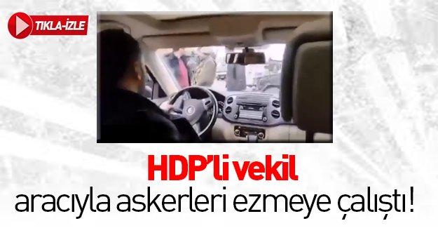 HDP'li vekil aracını askerlerin üzerine sürdü!