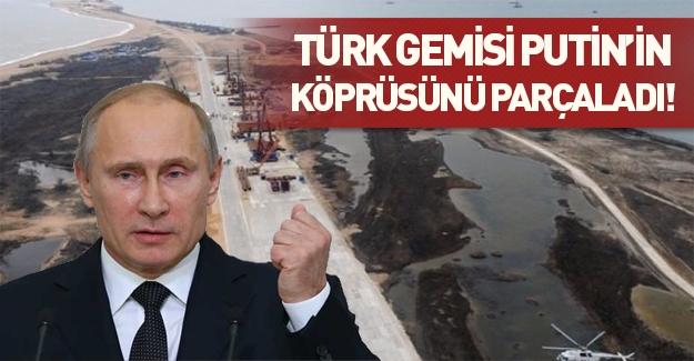 Türk gemisi, Putin'in köprüsünü parçaladı!