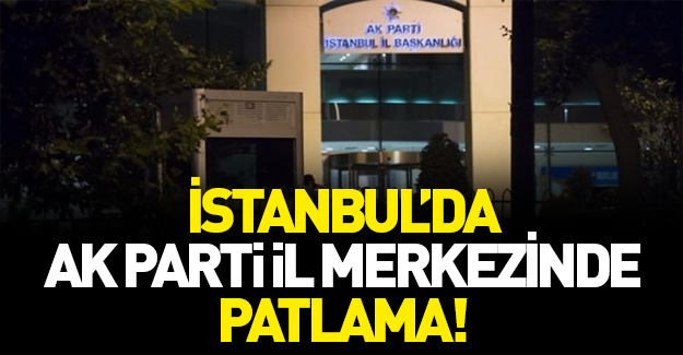 AK Parti İstanbul İl Merkezi'nin bahçesinde patlama