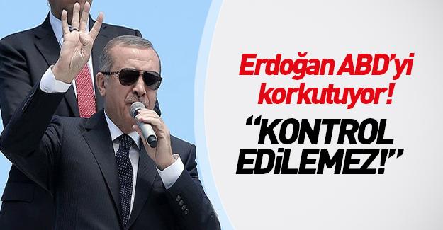 Erdoğan ABD'yi korkutuyor: Kontrol edilemez