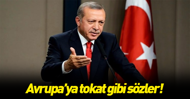 Erdoğan'dan Avrupa'ya tokat gibi sözler