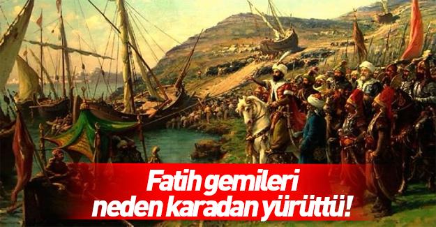 Fatih, gemileri neden karadan yürüttü! İşte gerçek