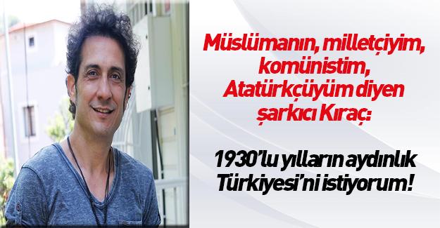 Kıraç: 1930'lu yılların aydınlık Türkiye'sini istiyorum