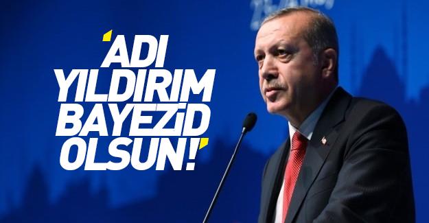 Cumhurbaşkanı Erdoğan: Adı Yıldırım Bayezid olsun!