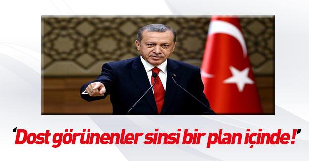 Erdoğan: Dost görünenler sinsi bir plan içindeler