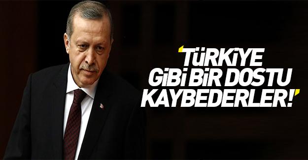 Erdoğan: Türkiye gibi bir dostu kaybederler