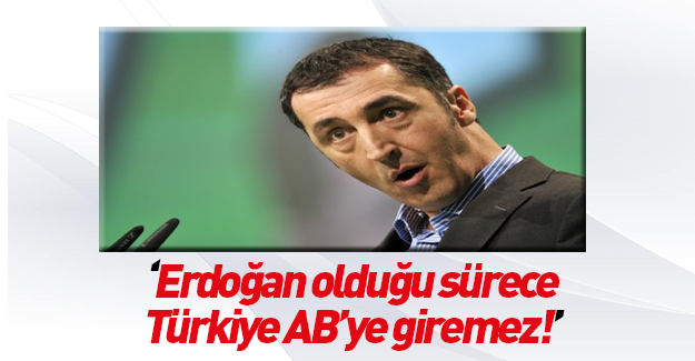 Hain Cem Özdemir haddini aştı: Erdoğan olduğu sürece Türkiye AB'ye giremez