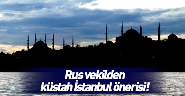Rus vekilden küstah İstanbul önerisi!