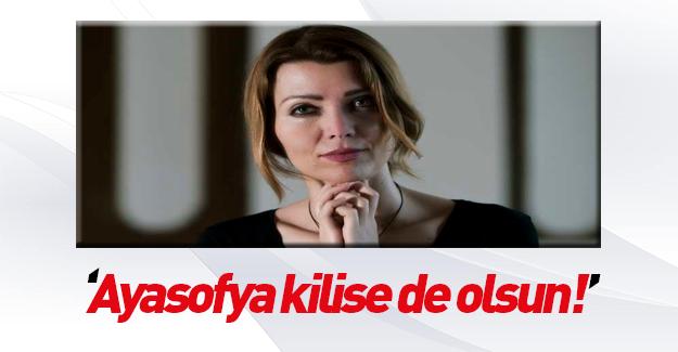 Elif Şafak Ayasofya kilise de olsun dedi