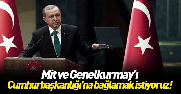 Erdoğan: Genelkurmay ve MİT Cumhurbaşkanlığı'na bağlansın