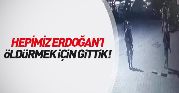 'Hepimiz Erdoğan'ı öldürmek için...'
