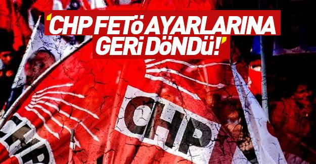 ''CHP, FETÖ ayarlarına dönmeye başladı''