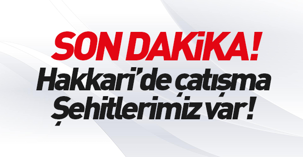 Hakkari Çukurca'da çatışma: Şehitlerimiz var!