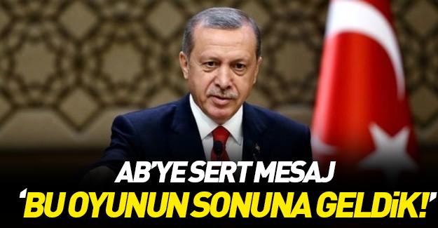 Erdoğan'dan AB'ye: Bu oyunun sonuna geldik
