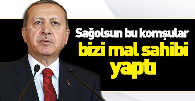 Erdoğan: Sağolsunlar komşular bizi mal sahibi yaptı