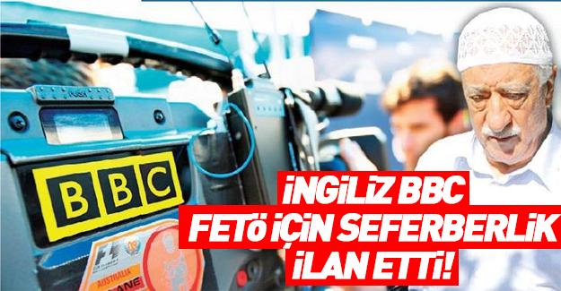 İngiliz BBC, FETÖ için seferberlik ilan etti!.