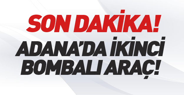 Adana'da ikinci bombalı araç!