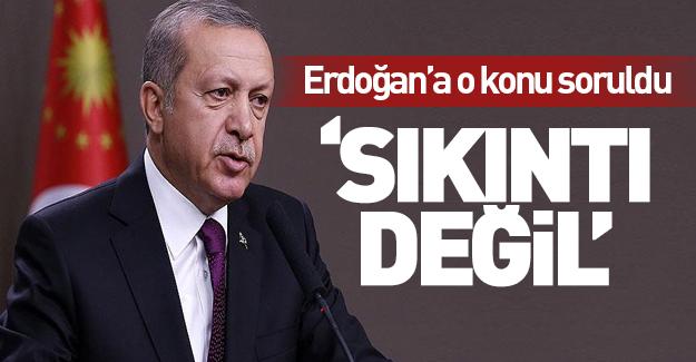 Erdoğan'a o konu soruldu 'Sıkıntı değil!'