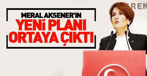 Meral Akşener'in yeni planı deşifre oldu