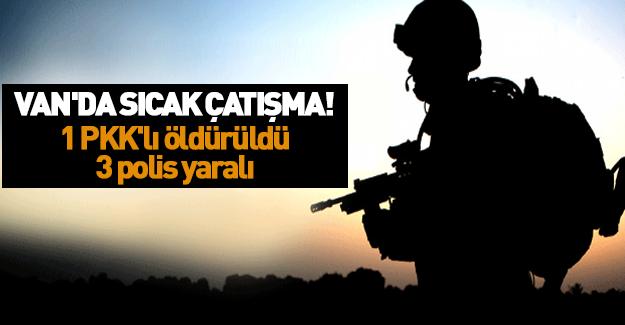 Van'da sıcak çatışma! 1 PKK'lı öldürüldü, 3 polis yaralı