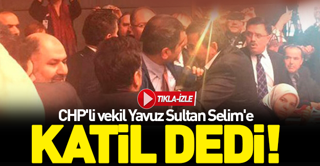 CHP'li vekil Yavuz Sultan Selim'e katil dedi!