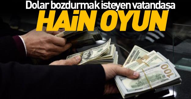 Dolar bozdurmak isteyen vatandaşa hain oyun!