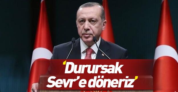 Erdoğan: Durursak kendimizi Sevr şartlarında buluruz