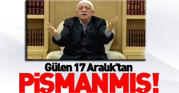 Gülen 17 Aralık'tan pişmanmış!