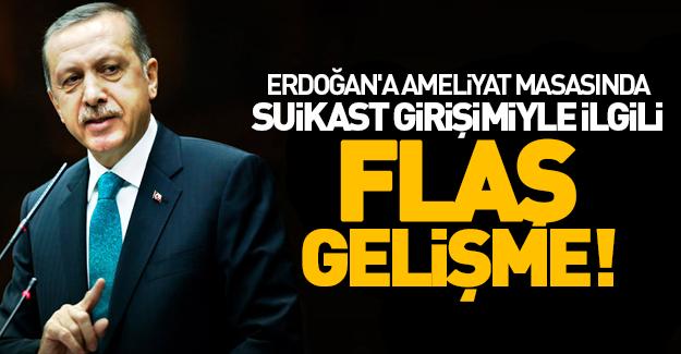 Erdoğan'a ameliyat masasında suikast girişimiyle ilgili flaş gelişme!