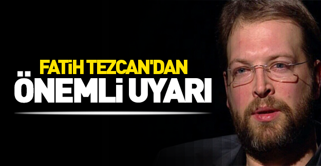 Fatih Tezcan'dan önemli uyarı!
