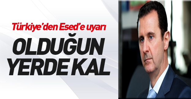 Türkiye'den Esed'e uyarı: Yerinde kal!