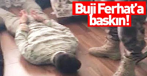 'Buji' Ferhat baskını!