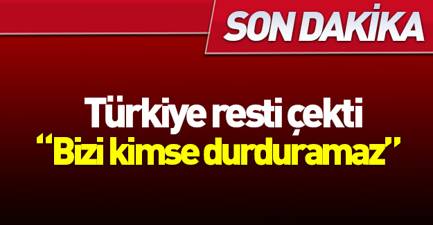 Türkiye resti çekti: Bizi kimse durduramaz!