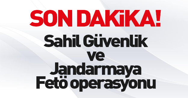 Jandarma ve Sahil Güvenlik'te FETÖ operasyonu