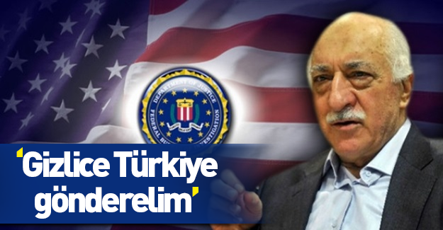 'Gülen'i gizlice Türkiye'ye gönderelim'